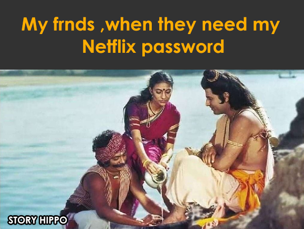 my friend when they need my Netflix password Ramayana meme